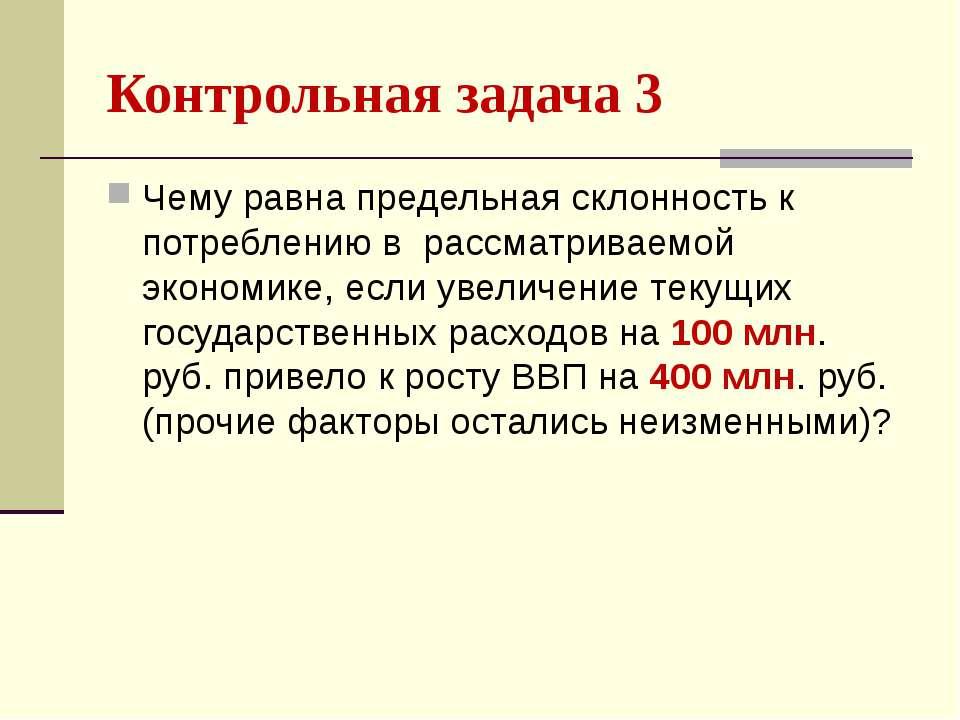 Контрольная задача 3 Чему равна предельная склонность к потреблению в рассмат...