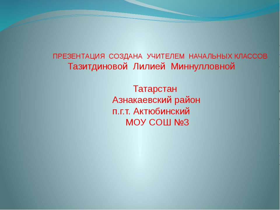 ПРЕЗЕНТАЦИЯ СОЗДАНА УЧИТЕЛЕМ НАЧАЛЬНЫХ КЛАССОВ Тазитдиновой Лилией Миннулловн...