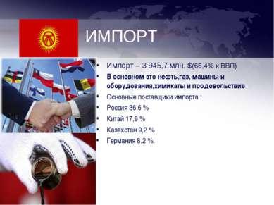 ИМПОРТ Импорт – 3 945,7 млн. $(66,4% к ВВП) В основном это нефть,газ, машины ...