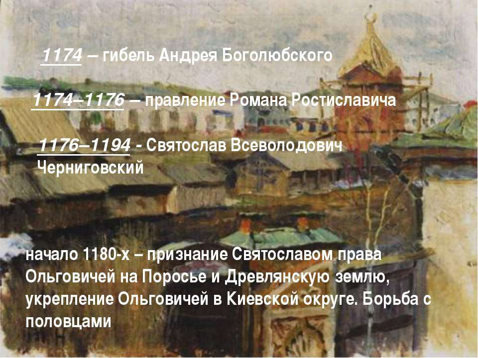 1174 – гибель Андрея Боголюбского 1174–1176 – правление Романа Ростиславича 1...
