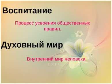 Воспитание Духовный мир Внутренний мир человека Процесс усвоения общественных...