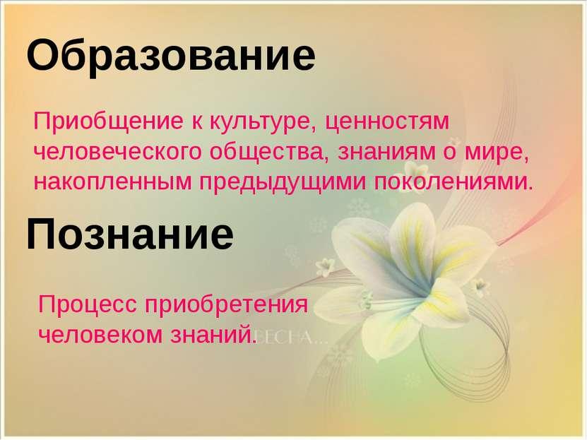 Познание Образование Приобщение к культуре, ценностям человеческого общества,...