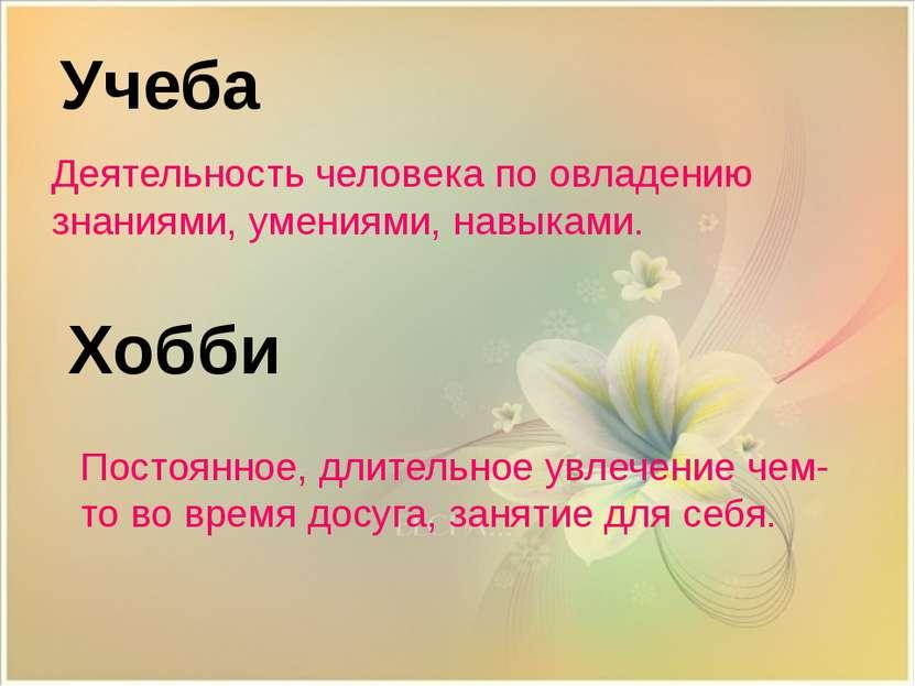 Хобби Учеба Деятельность человека по овладению знаниями, умениями, навыками. ...