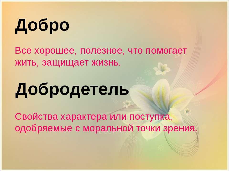 Добродетель Добро Все хорошее, полезное, что помогает жить, защищает жизнь. С...