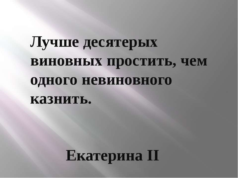 Лучше десятерых виновных простить, чем одного невиновного казнить. Екатерина II