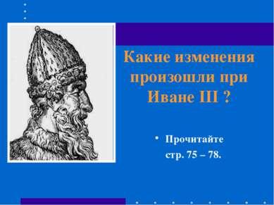 Какие изменения произошли при Иване III ? Прочитайте стр. 75 – 78.