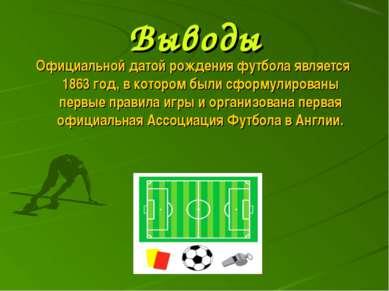 Выводы Официальной датой рождения футбола является 1863 год, в котором были с...