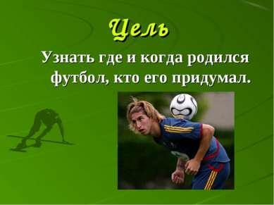 Цель Узнать где и когда родился футбол, кто его придумал.