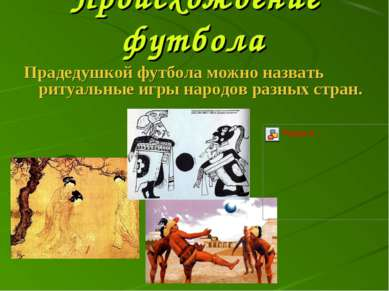Происхождение футбола Прадедушкой футбола можно назвать ритуальные игры народ...