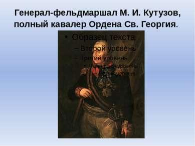 Генерал-фельдмаршалМ.И.Кутузов, полный кавалер Ордена Св.Георгия.
