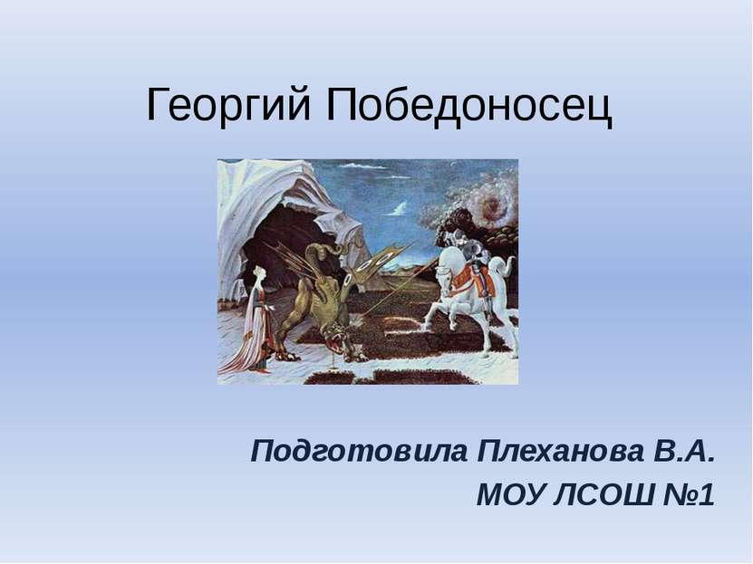Георгий Победоносец Подготовила Плеханова В.А. МОУ ЛСОШ №1