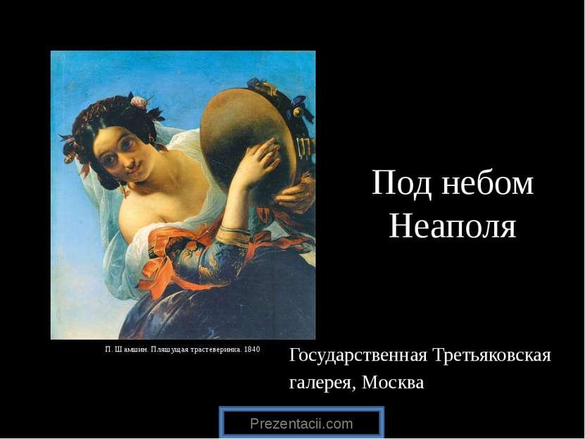 Под небом Неаполя Государственная Третьяковская галерея, Москва П. Шамшин. Пл...