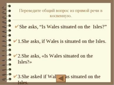 """Переведите общий вопрос из прямой речи в косвенную. She asks, """"Is Wales situa..."""