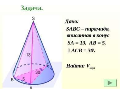 Дано: SABC – пирамида, вписанная в конус SA = 13, AB = 5, ے ACB = 300. Найти:...