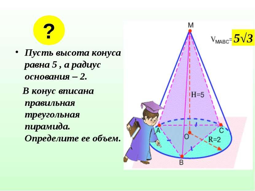 Пусть высота конуса равна 5 , а радиус основания – 2. В конус вписана правиль...