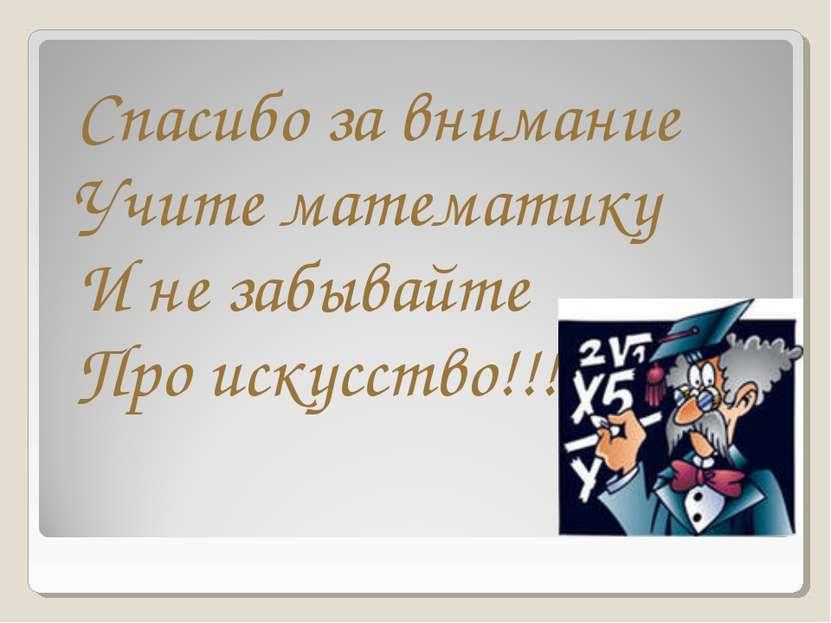 Спасибо за внимание Учите математику И не забывайте Про искусство!!!