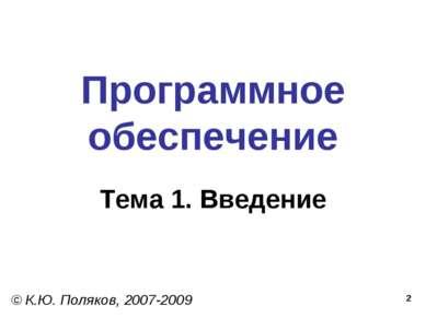 * Программное обеспечение Тема 1. Введение © К.Ю. Поляков, 2007-2009