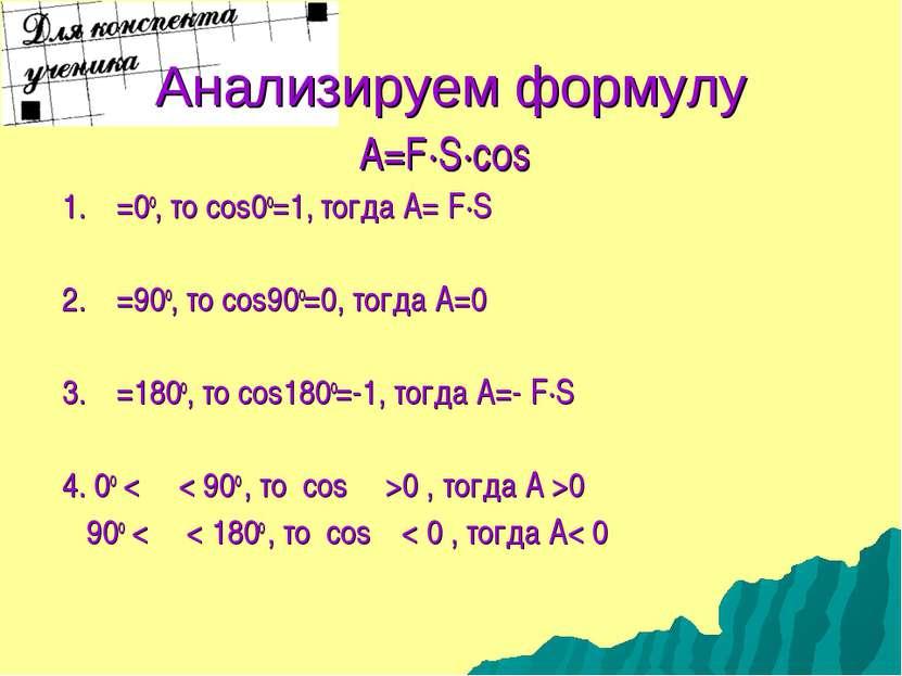 Анализируем формулу A=F·S·cosα 1. α=0о, то cos0о=1, тогда А= F·S 2. α=90о, то...
