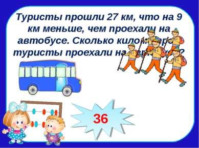 Туристы прошли 27 км, что на 9 км меньше, чем проехали на автобусе. Сколько к...