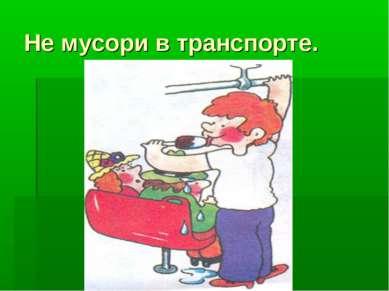 Не мусори в транспорте.
