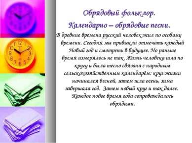 Обрядовый фольклор. Календарно – обрядовые песни. В древние времена русский ч...