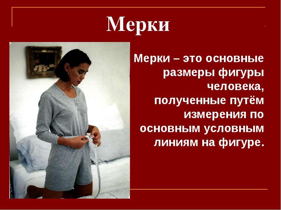 Мерки Мерки – это основные размеры фигуры человека, полученные путём измерени...