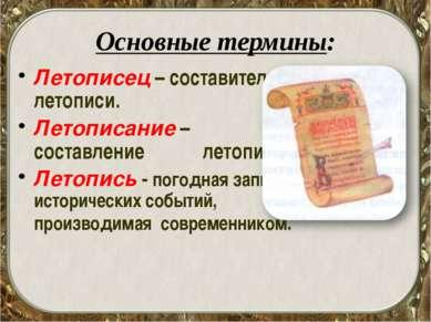 Основные термины: Летописец – составитель летописи. Летописание – составление...