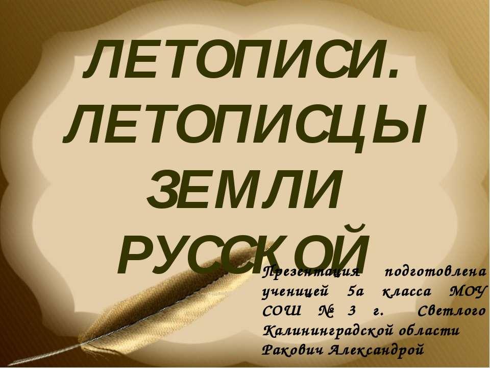 ЛЕТОПИСИ. ЛЕТОПИСЦЫ ЗЕМЛИ РУССКОЙ Презентация подготовлена ученицей 5а класса...
