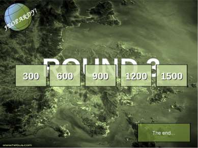 ROUND 3 300 600 900 1200 1500 The end…
