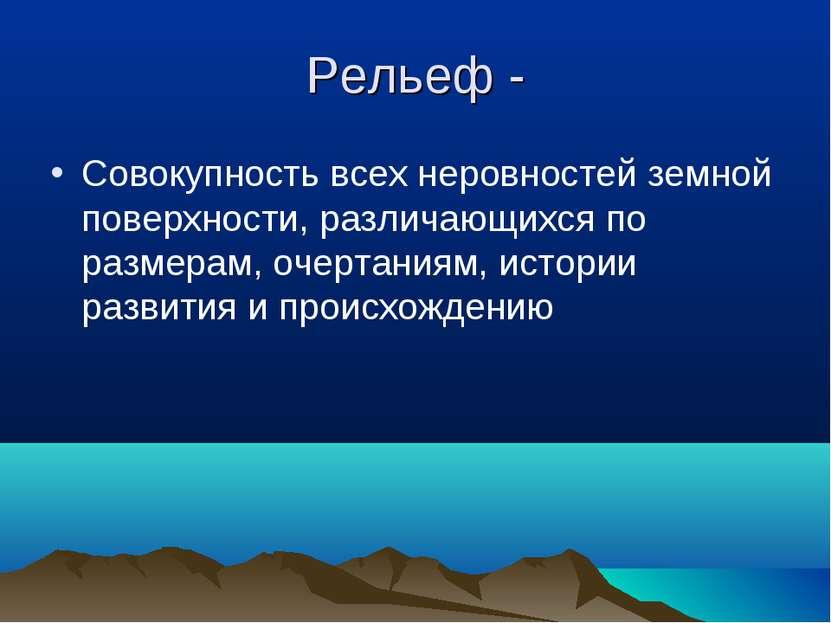 Рельеф - Совокупность всех неровностей земной поверхности, различающихся по р...