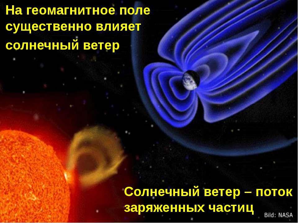На геомагнитное поле существенно влияет солнечный ветер Солнечный ветер – пот...