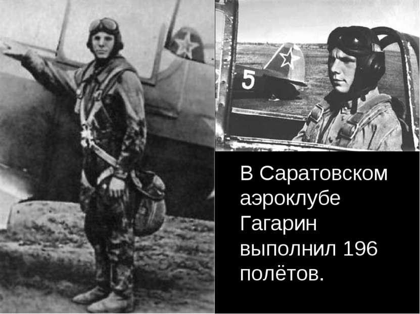 В Саратовском аэроклубе Гагарин выполнил 196 полётов.