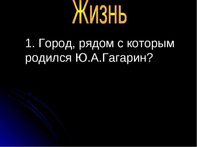 1. Город, рядом с которым родился Ю.А.Гагарин?