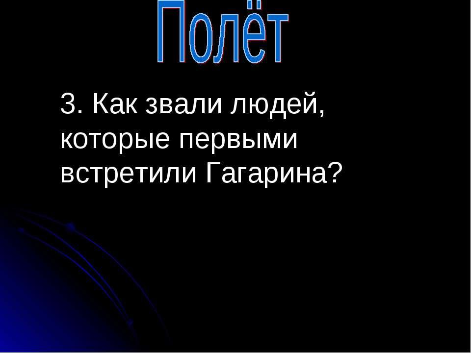 3. Как звали людей, которые первыми встретили Гагарина?