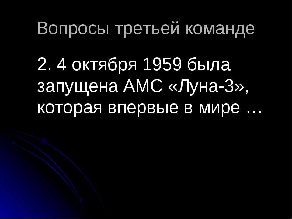 Вопросы третьей команде 2. 4 октября1959была запущенаАМС«Луна-3», которая...