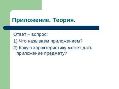 Приложение. Теория. Ответ – вопрос: 1) Что называем приложением? 2) Какую хар...
