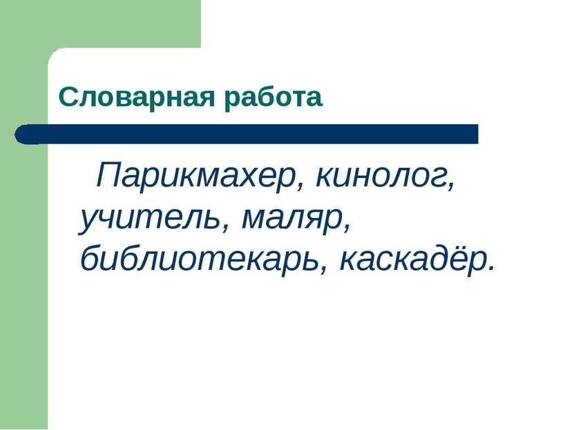 Словарная работа Парикмахер, кинолог, учитель, маляр, библиотекарь, каскадёр.