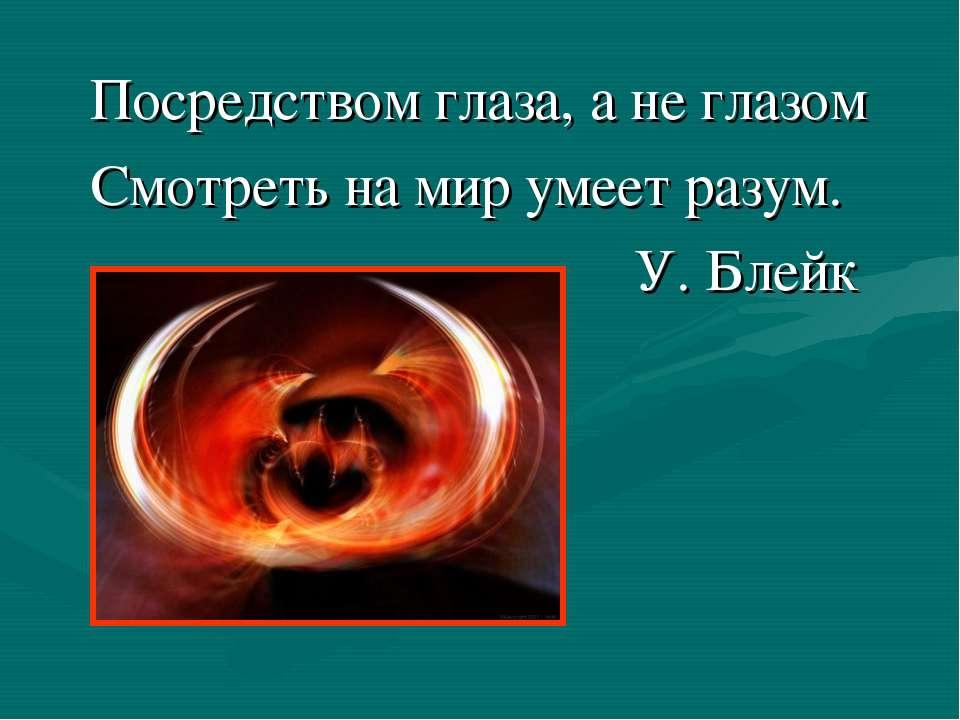 Посредством глаза, а не глазом Смотреть на мир умеет разум. У. Блейк