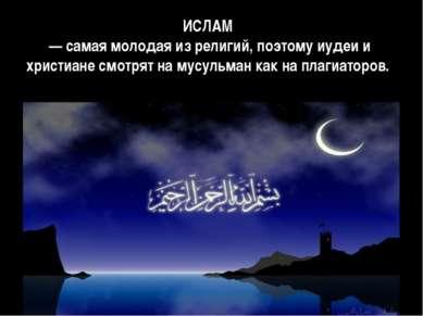 ИСЛАМ — самая молодая из религий, поэтому иудеи и христиане смотрят на мусуль...