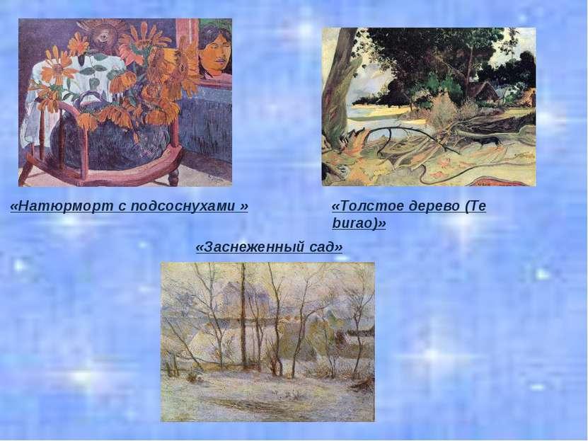 «Натюрморт с подсоснухами » «Заснеженный сад» «Толстое дерево (Te burao)»