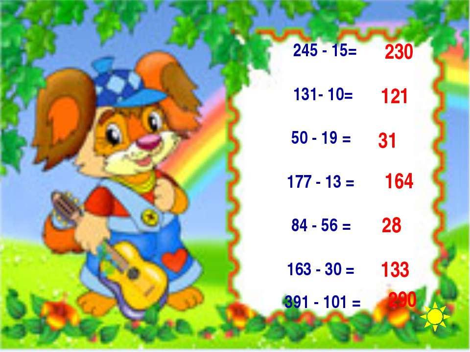 245 - 15= 131- 10= 50 - 19 = 177 - 13 = 84 - 56 = 163 - 30 = 391 - 101 = 290 ...