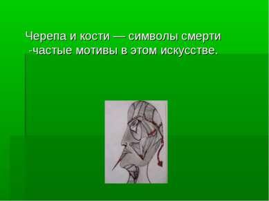 Черепа и кости — символы смерти -частые мотивы в этом искусстве.