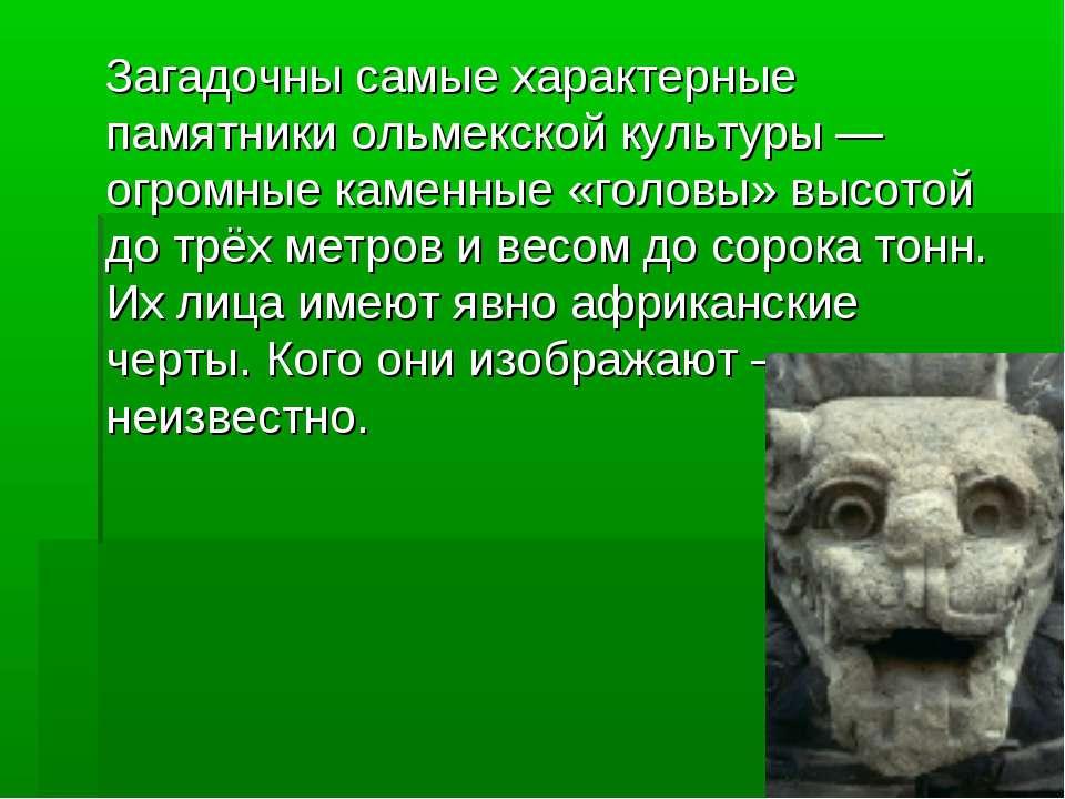 Загадочны самые характерные памятники ольмекской культуры — огромные каменные...