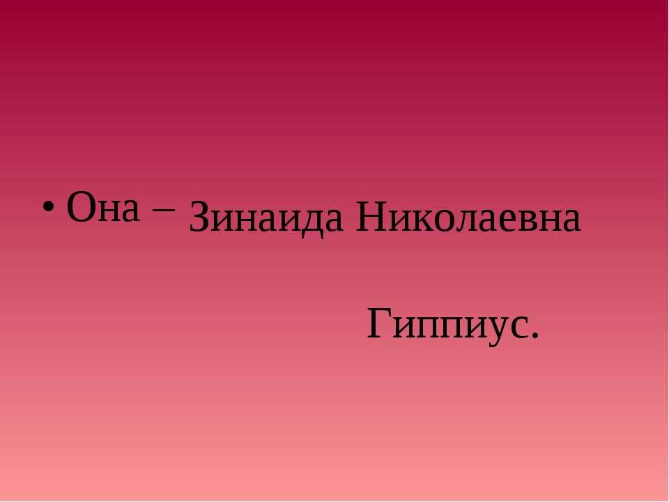 Она – Зинаида Николаевна Гиппиус.
