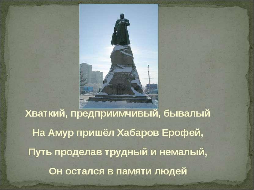 Хваткий, предприимчивый, бывалый На Амур пришёл Хабаров Ерофей, Путь проделав...