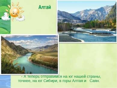 Алтай - А теперь отправимся на юг нашей страны, точнее, на юг Сибири, в горы ...