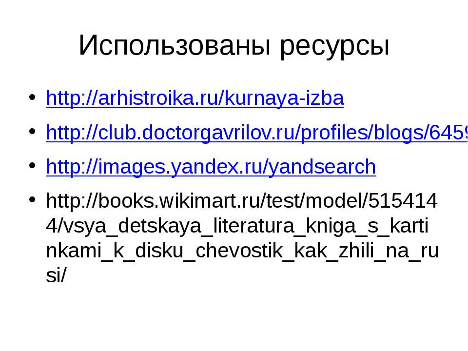 Использованы ресурсы http://arhistroika.ru/kurnaya-izba http://club.doctorgav...