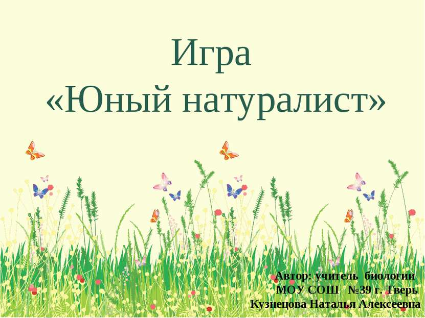 Игра «Юный натуралист» Автор: учитель биологии МОУ СОШ №39 г. Тверь Кузнецова...