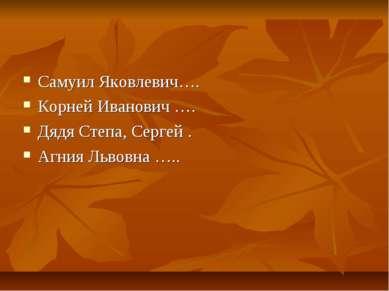 Самуил Яковлевич…. Корней Иванович …. Дядя Степа, Сергей . Агния Львовна …..