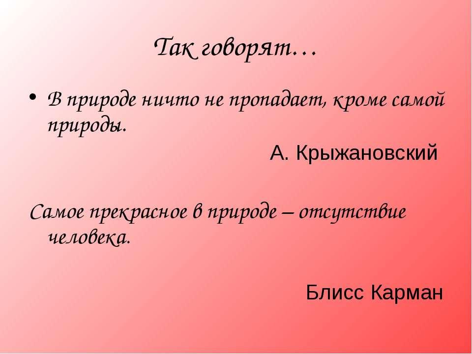 Так говорят… В природе ничто не пропадает, кроме самой природы. А. Крыжановск...